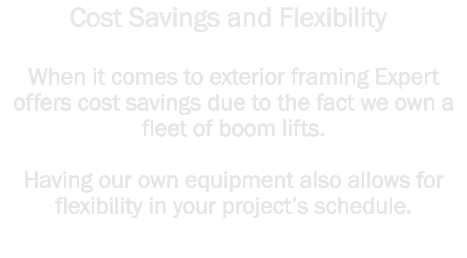 When it comes to exterior framing Expert offers cost savings due to the fact we own a fleet of boom lifts.    Having our own equipment also allows for flexibility in your project's schedule.  Cost Savings and Flexibility