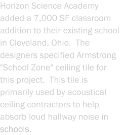 "Horizon Science Academy added a 7,000 SF classroom addition to their existing school in Cleveland, Ohio.  The designers specified Armstrong ""School Zone"" ceiling tile for this project.  This tile is primarily used by acoustical ceiling contractors to help absorb loud hallway noise in schools."